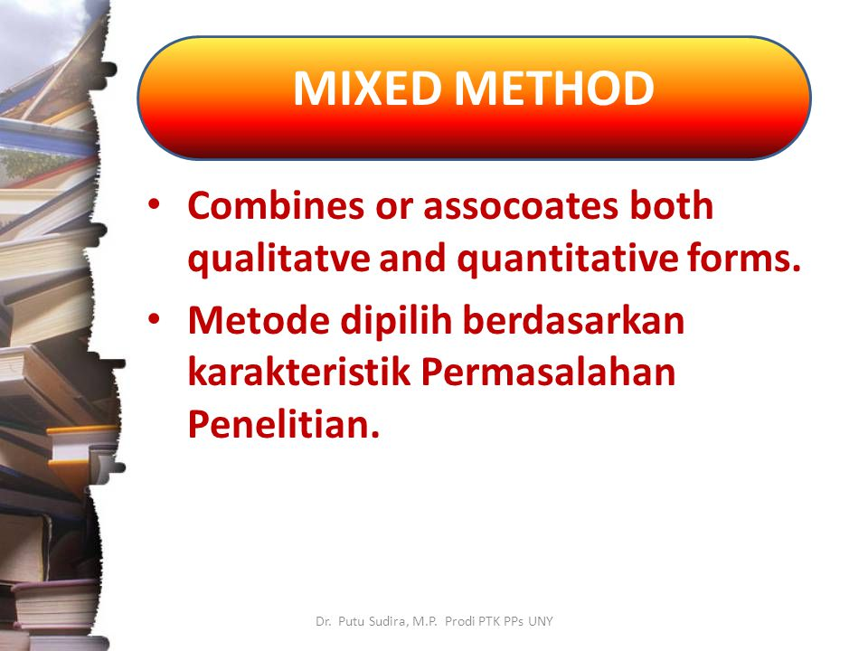 MIXED METHOD Dr. Putu Sudira, M.P. Prodi PTK PPs UNY Combines or assocoates both qualitatve and quantitative forms. Metode dipilih berdasarkan karakte