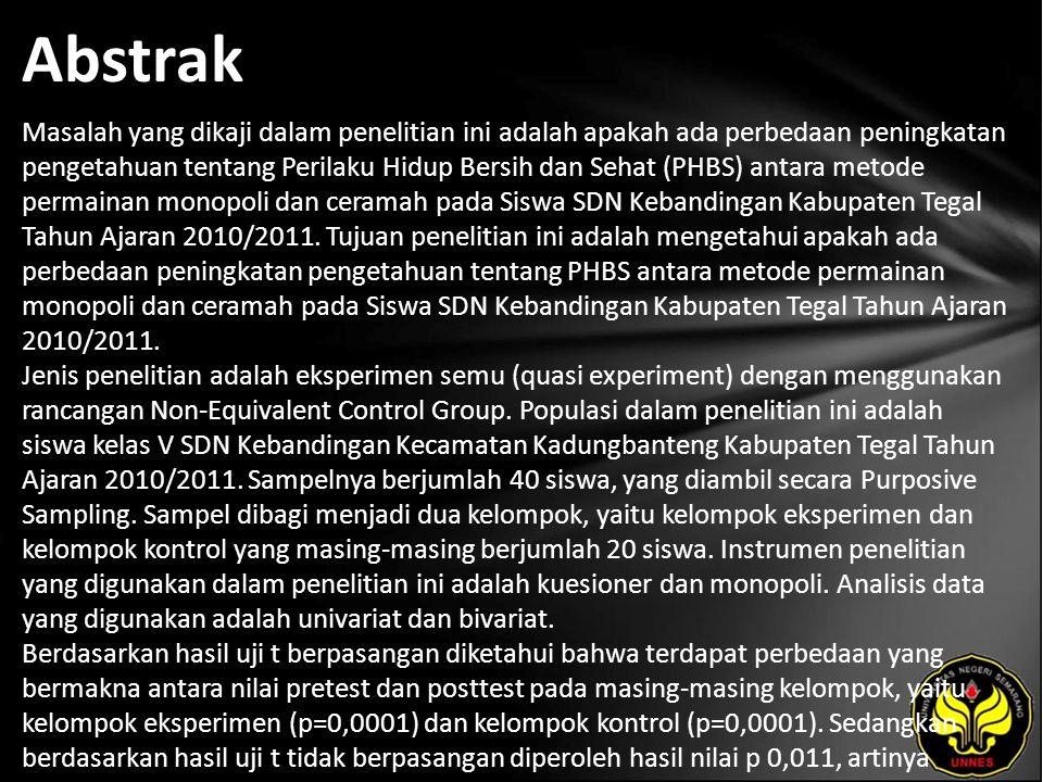 Abstrak Masalah yang dikaji dalam penelitian ini adalah apakah ada perbedaan peningkatan pengetahuan tentang Perilaku Hidup Bersih dan Sehat (PHBS) antara metode permainan monopoli dan ceramah pada Siswa SDN Kebandingan Kabupaten Tegal Tahun Ajaran 2010/2011.