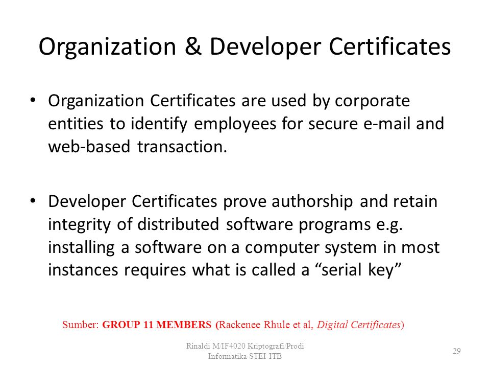Organization & Developer Certificates Organization Certificates are used by corporate entities to identify employees for secure e-mail and web-based t