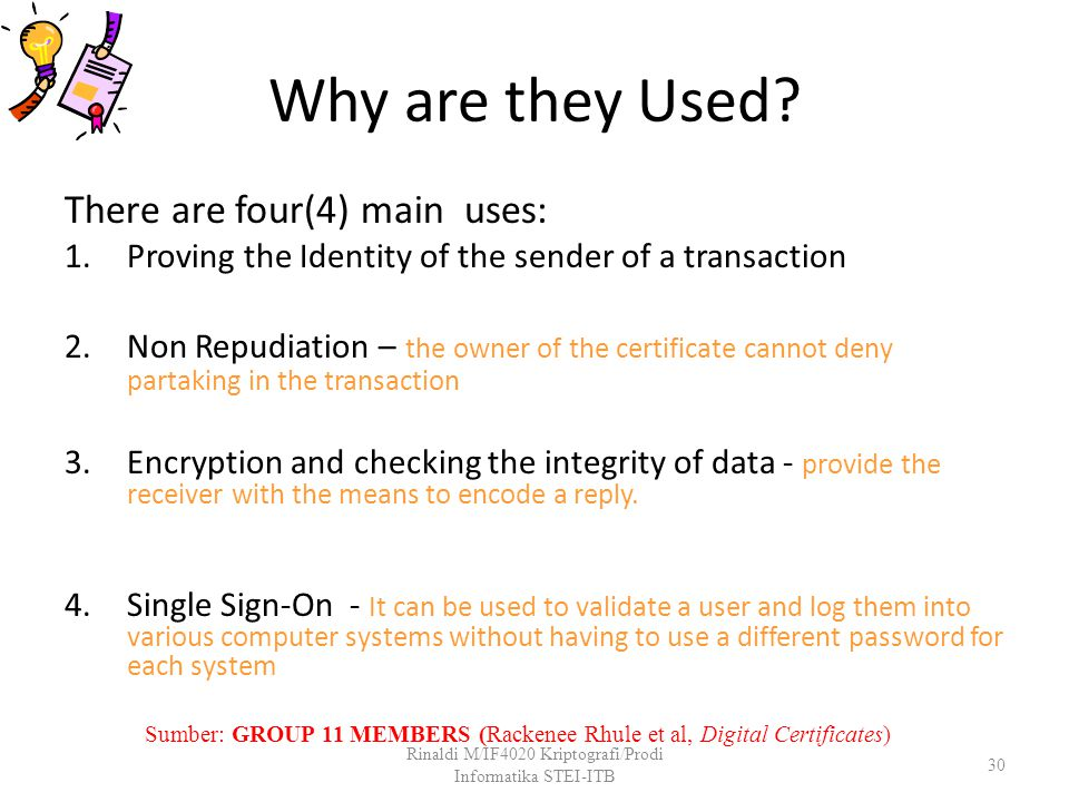 Why are they Used? There are four(4) main uses: 1.Proving the Identity of the sender of a transaction 2.Non Repudiation – the owner of the certificate