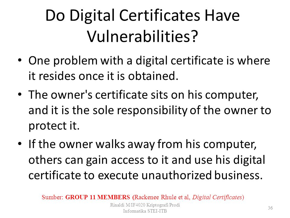 Do Digital Certificates Have Vulnerabilities? One problem with a digital certificate is where it resides once it is obtained. The owner's certificate