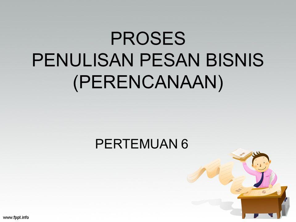 PROSES PENULISAN PESAN BISNIS (PERENCANAAN) PERTEMUAN 6