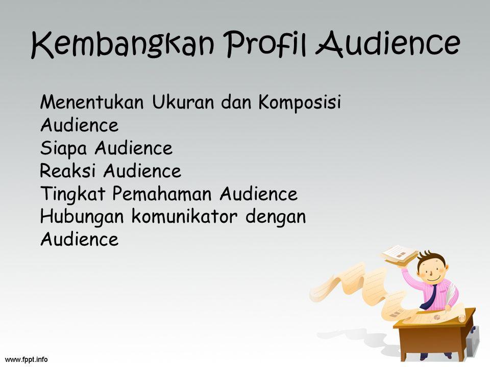 Kembangkan Profil Audience Menentukan Ukuran dan Komposisi Audience Siapa Audience Reaksi Audience Tingkat Pemahaman Audience Hubungan komunikator den