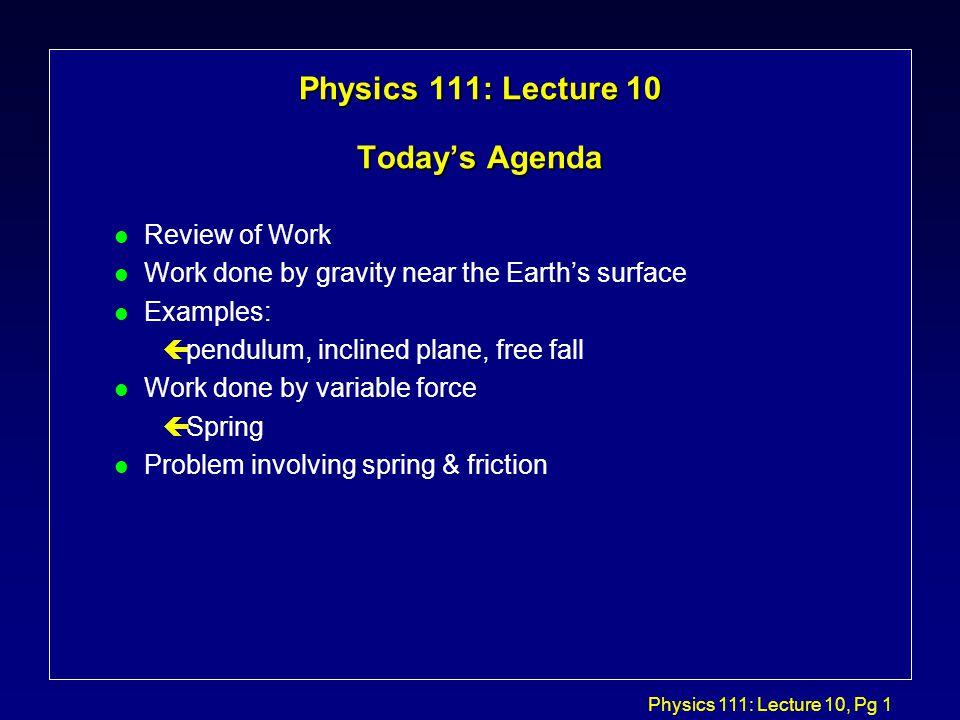 Physics 111: Lecture 10, Pg 2 Review: Constant Force Kerja, W, yang dilakukan oleh F sepanjang gaya konstan F sepanjang pergeseranr adalah pergeseran  r adalah: F  r r W = F   r = F  r cos(  ) = F r  r  F rrrr displacement FrFr