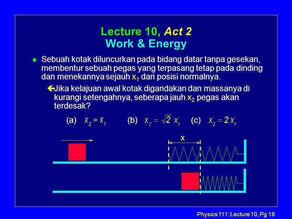 Physics 111: Lecture 10, Pg 18 Lecture 10, Act 2 Work & Energy l Sebuah kotak diluncurkan pada bidang datar tanpa gesekan, membentur sebuah pegas yang terpasang tetap pada dinding dan menekannya sejauh x 1 dari posisi normalnya.
