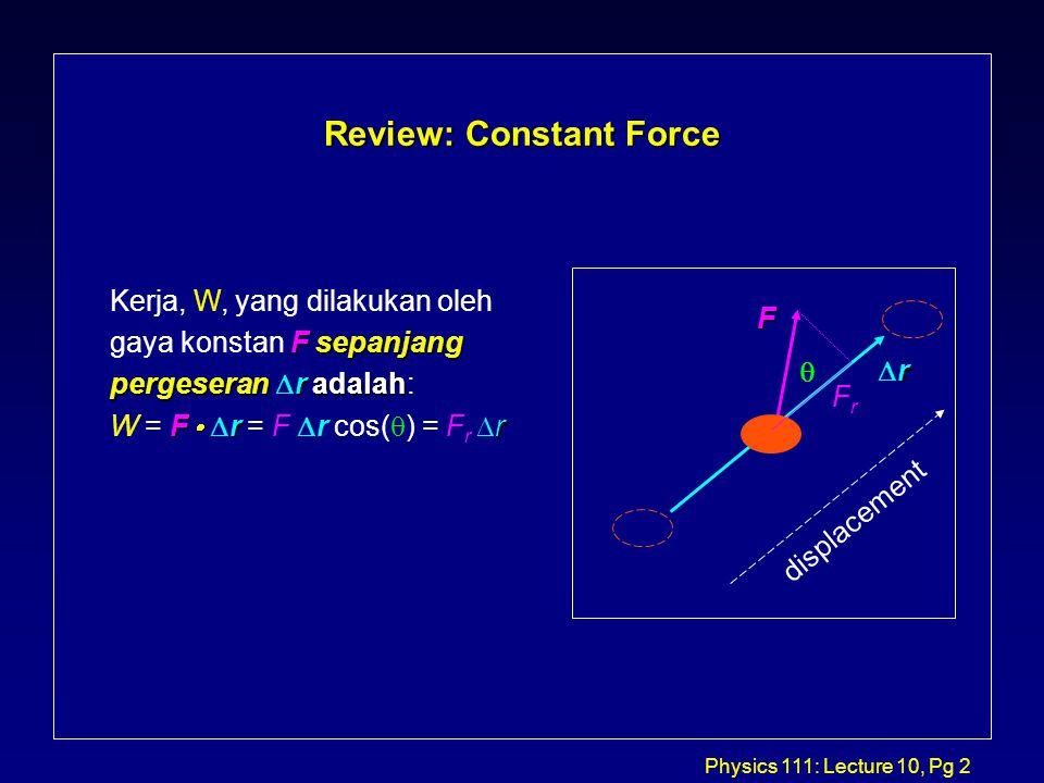 Physics 111: Lecture 10, Pg 3 Review: Sum of Constant Forces FFF S Maka kerja yang dilakukan oleh masing-masing gaya adalah Misalkan F NET = F 1 + F 2 dan panjang pergeseran adalah S.