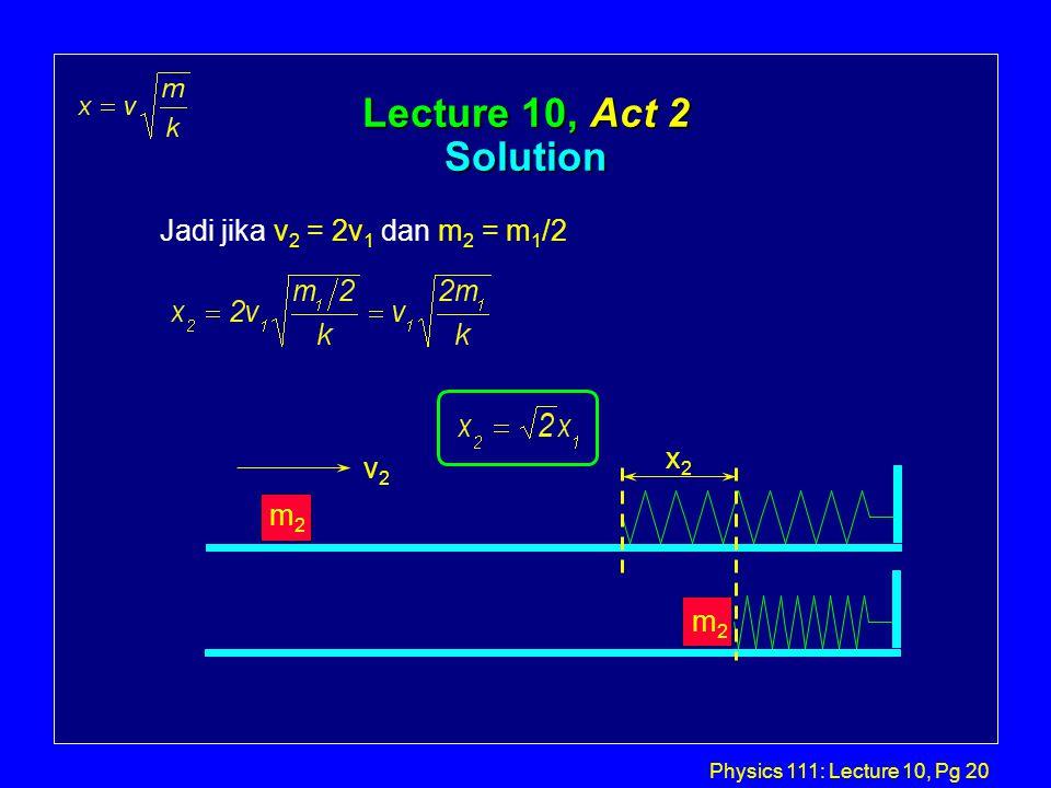 Physics 111: Lecture 10, Pg 20 Lecture 10, Act 2 Solution x2x2 v2v2 m2m2 m2m2 Jadi jika v 2 = 2v 1 dan m 2 = m 1 /2