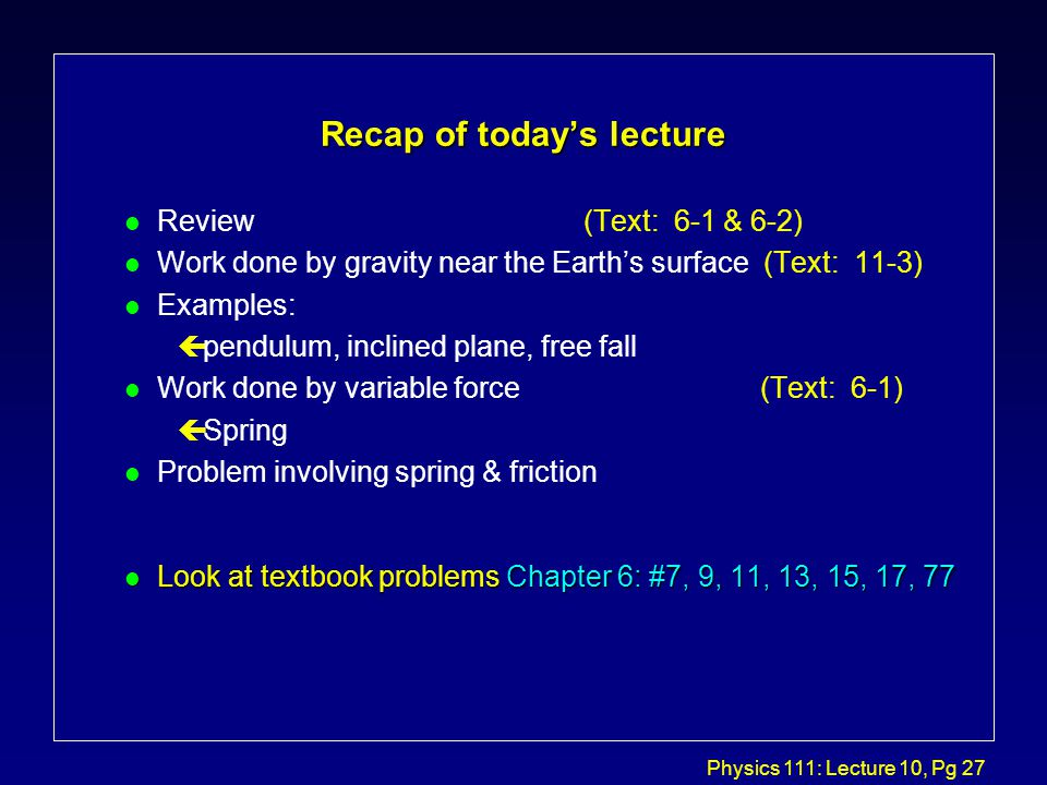 Physics 111: Lecture 10, Pg 27 Recap of today's lecture l Review (Text: 6-1 & 6-2) l Work done by gravity near the Earth's surface (Text: 11-3) l Examples: çpendulum, inclined plane, free fall l Work done by variable force (Text: 6-1) çSpring l Problem involving spring & friction l Look at textbook problems Chapter 6: #7, 9, 11, 13, 15, 17, 77