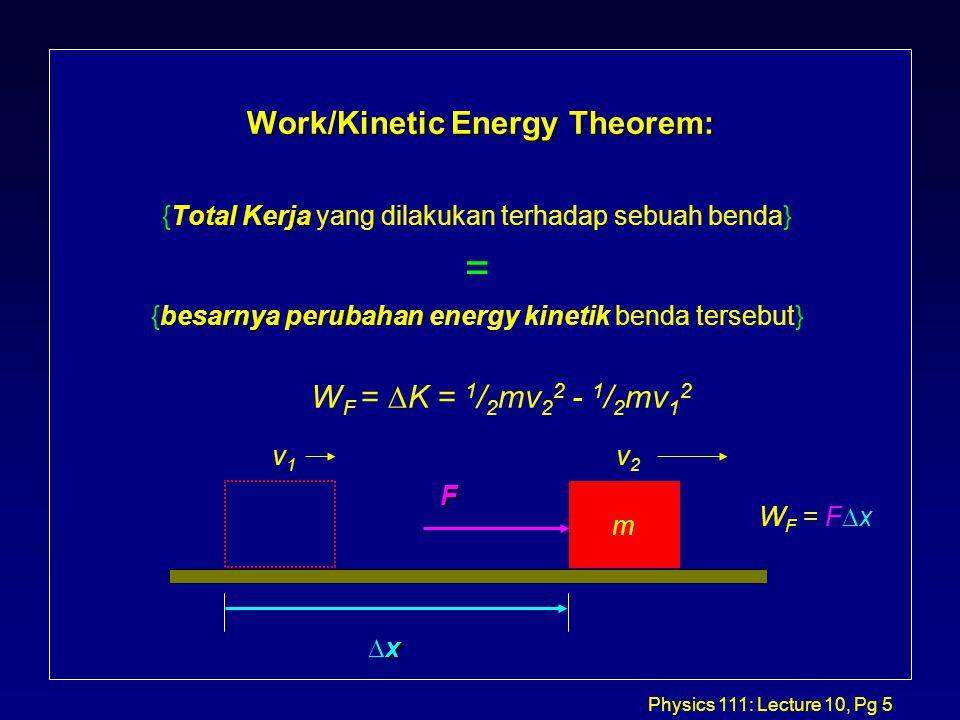 Physics 111: Lecture 10, Pg 5 Work/Kinetic Energy Theorem: Total Kerja {Total Kerja yang dilakukan terhadap sebuah benda} = besarnya perubahan {besarnya perubahan energy kinetik benda tersebut} W F =  K = 1 / 2 mv 2 2 - 1 / 2 mv 1 2 xxxx F v1v1 v2v2 m W F = F  x