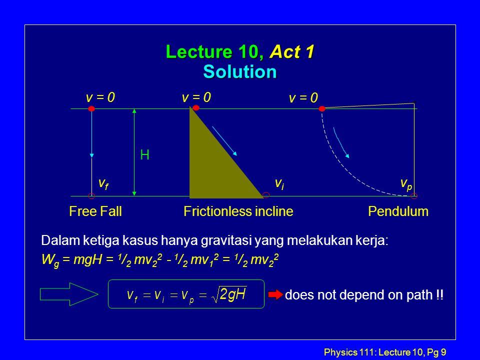 Physics 111: Lecture 10, Pg 9 Lecture 10, Act 1 Solution Dalam ketiga kasus hanya gravitasi yang melakukan kerja: W g = mgH = 1 / 2 mv 2 2 - 1 / 2 mv 1 2 = 1 / 2 mv 2 2 does not depend on path !.