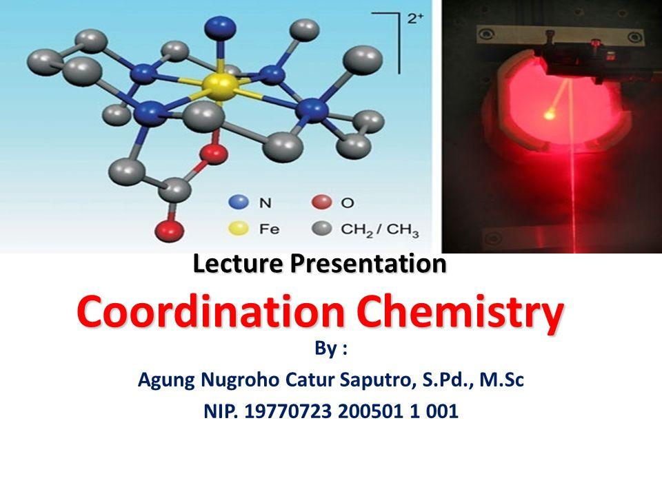 Lecture Presentation Coordination Chemistry By : Agung Nugroho Catur Saputro, S.Pd., M.Sc NIP. 19770723 200501 1 001
