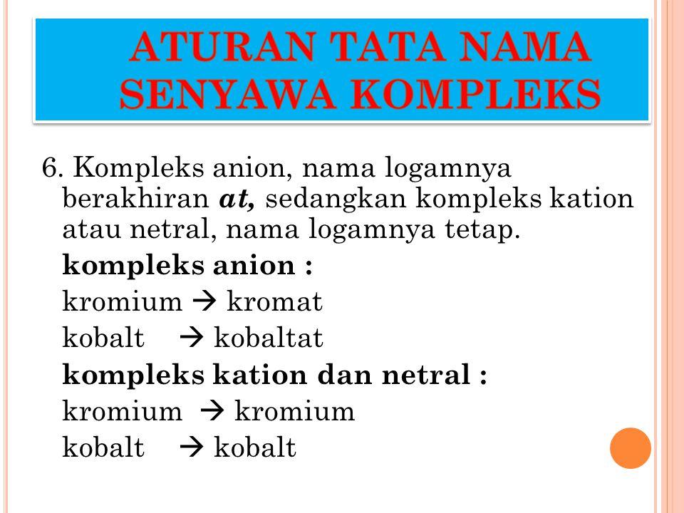 6. Kompleks anion, nama logamnya berakhiran at, sedangkan kompleks kation atau netral, nama logamnya tetap. kompleks anion : kromium  kromat kobalt 