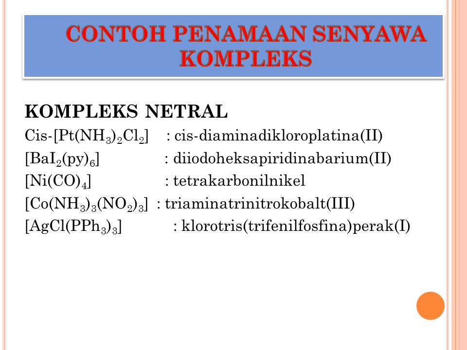 KOMPLEKS NETRAL Cis-[Pt(NH 3 ) 2 Cl 2 ] : cis-diaminadikloroplatina(II) [BaI 2 (py) 6 ] : diiodoheksapiridinabarium(II) [Ni(CO) 4 ] : tetrakarbonilnik