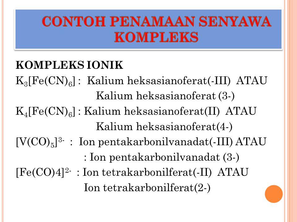 KOMPLEKS IONIK K 3 [Fe(CN) 6 ] : Kalium heksasianoferat(-III) ATAU Kalium heksasianoferat (3-) K 4 [Fe(CN) 6 ] : Kalium heksasianoferat(II) ATAU Kaliu