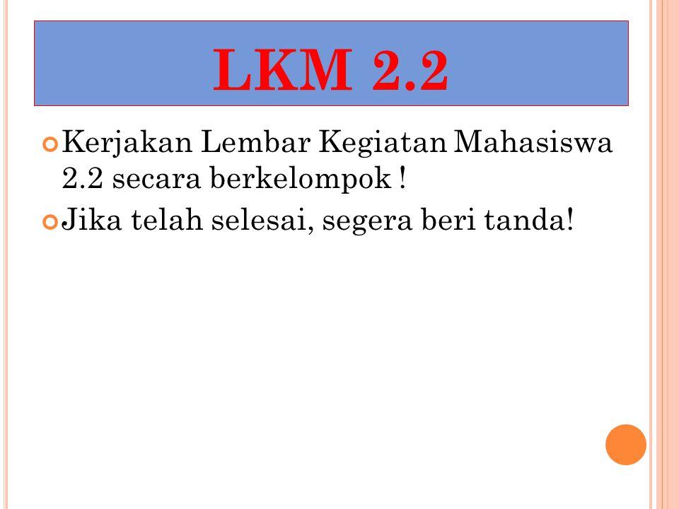LKM 2.2 Kerjakan Lembar Kegiatan Mahasiswa 2.2 secara berkelompok ! Jika telah selesai, segera beri tanda!
