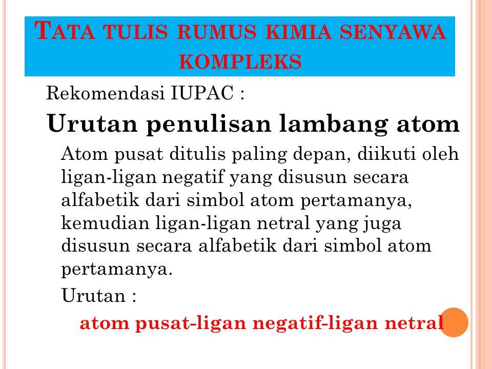 T ATA TULIS RUMUS KIMIA SENYAWA KOMPLEKS Rekomendasi IUPAC : Urutan penulisan lambang atom Atom pusat ditulis paling depan, diikuti oleh ligan-ligan n