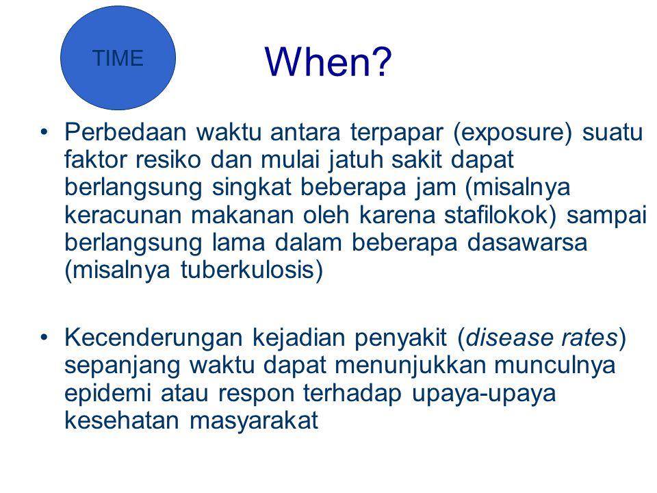 When? Perbedaan waktu antara terpapar (exposure) suatu faktor resiko dan mulai jatuh sakit dapat berlangsung singkat beberapa jam (misalnya keracunan