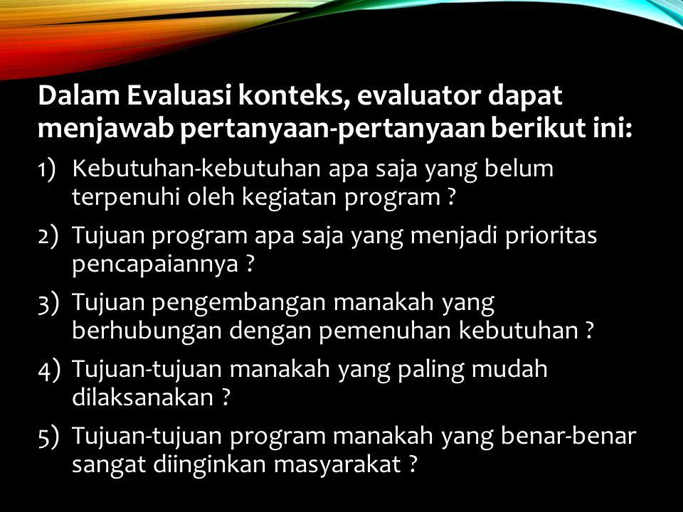 Dalam Evaluasi konteks, evaluator dapat menjawab pertanyaan-pertanyaan berikut ini: 1)Kebutuhan-kebutuhan apa saja yang belum terpenuhi oleh kegiatan