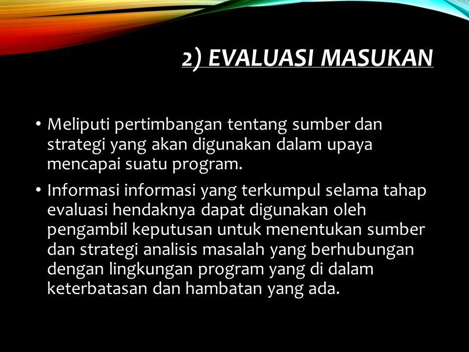 2) EVALUASI MASUKAN Meliputi pertimbangan tentang sumber dan strategi yang akan digunakan dalam upaya mencapai suatu program. Informasi informasi yang