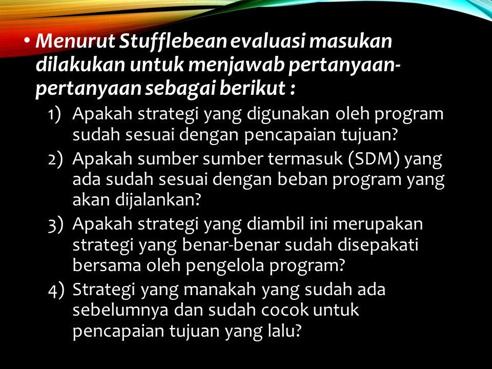 Menurut Stufflebean evaluasi masukan dilakukan untuk menjawab pertanyaan- pertanyaan sebagai berikut : 1)Apakah strategi yang digunakan oleh program s