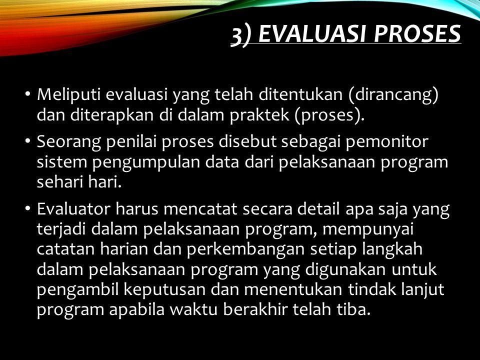 3) EVALUASI PROSES Meliputi evaluasi yang telah ditentukan (dirancang) dan diterapkan di dalam praktek (proses). Seorang penilai proses disebut sebaga