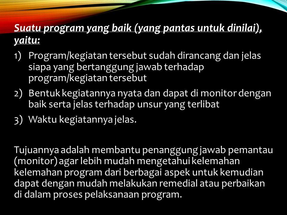 Suatu program yang baik (yang pantas untuk dinilai), yaitu: 1)Program/kegiatan tersebut sudah dirancang dan jelas siapa yang bertanggung jawab terhada