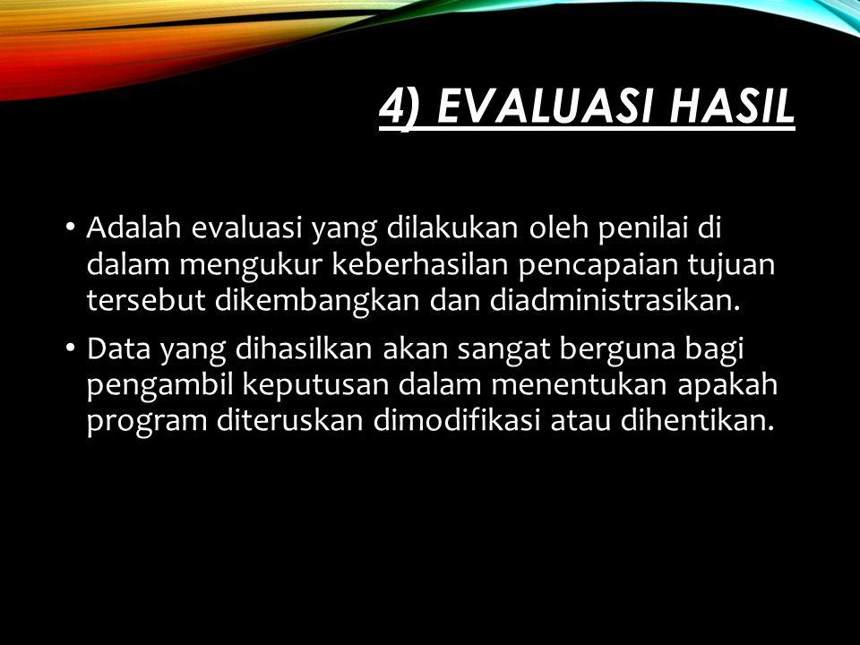 4) EVALUASI HASIL Adalah evaluasi yang dilakukan oleh penilai di dalam mengukur keberhasilan pencapaian tujuan tersebut dikembangkan dan diadministras