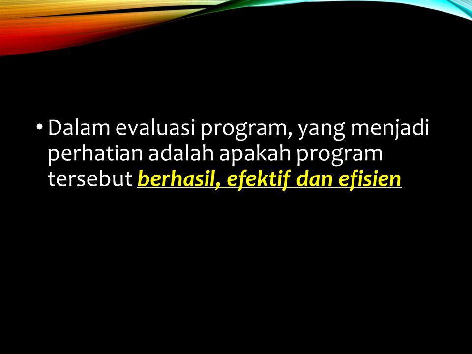 Dalam evaluasi program, yang menjadi perhatian adalah apakah program tersebut berhasil, efektif dan efisien