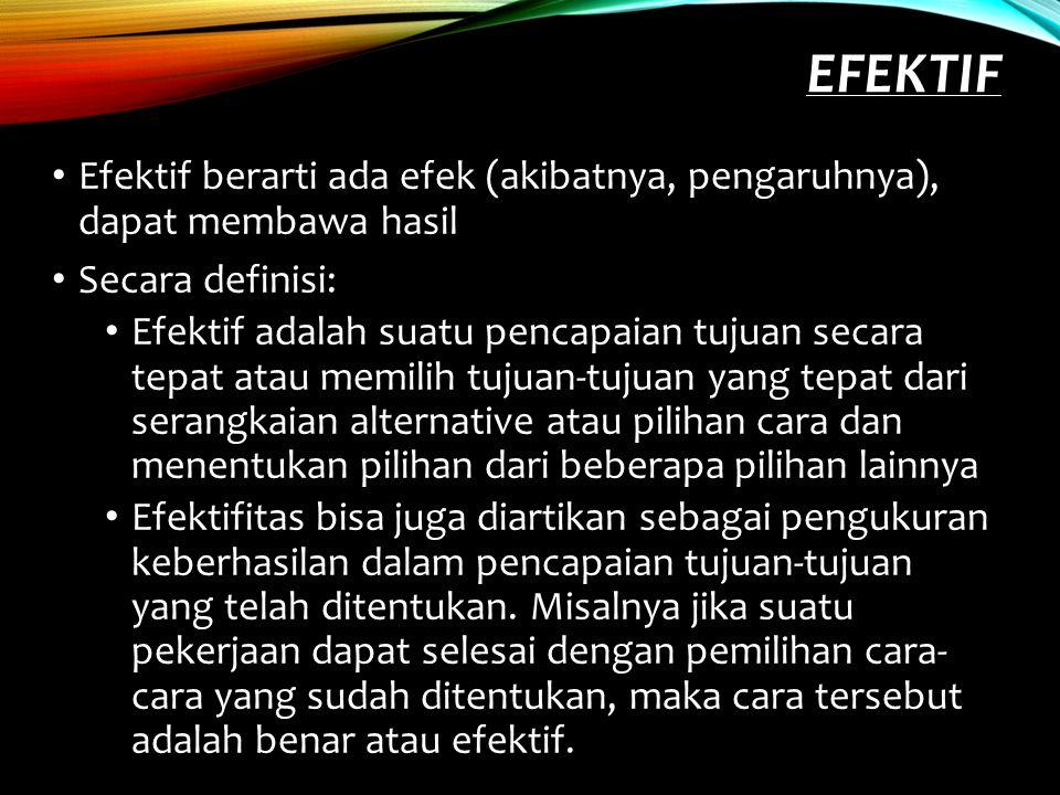 EFEKTIF Efektif berarti ada efek (akibatnya, pengaruhnya), dapat membawa hasil Secara definisi: Efektif adalah suatu pencapaian tujuan secara tepat at