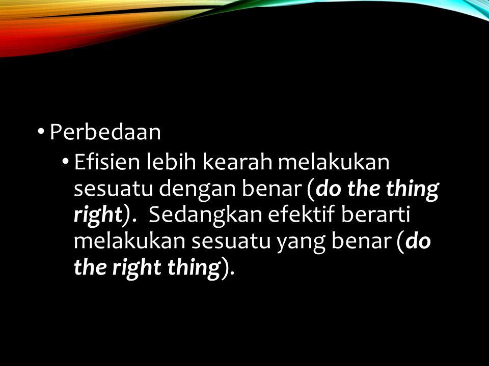 Perbedaan Efisien lebih kearah melakukan sesuatu dengan benar (do the thing right). Sedangkan efektif berarti melakukan sesuatu yang benar (do the rig