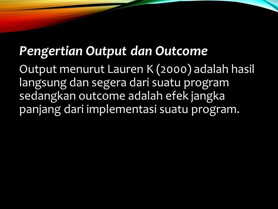 Pengertian Output dan Outcome Output menurut Lauren K (2000) adalah hasil langsung dan segera dari suatu program sedangkan outcome adalah efek jangka