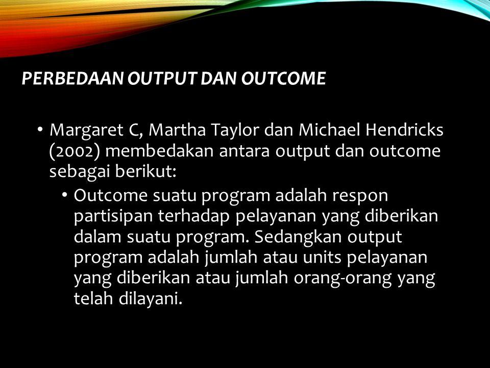PERBEDAAN OUTPUT DAN OUTCOME Margaret C, Martha Taylor dan Michael Hendricks (2002) membedakan antara output dan outcome sebagai berikut: Outcome suat