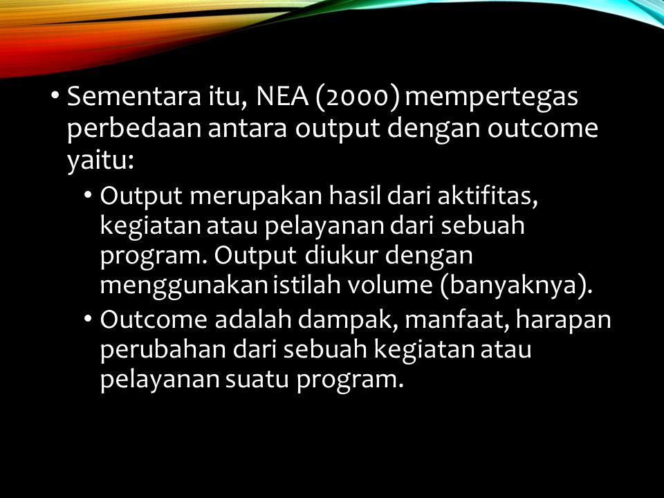 Sementara itu, NEA (2000) mempertegas perbedaan antara output dengan outcome yaitu: Output merupakan hasil dari aktifitas, kegiatan atau pelayanan dar