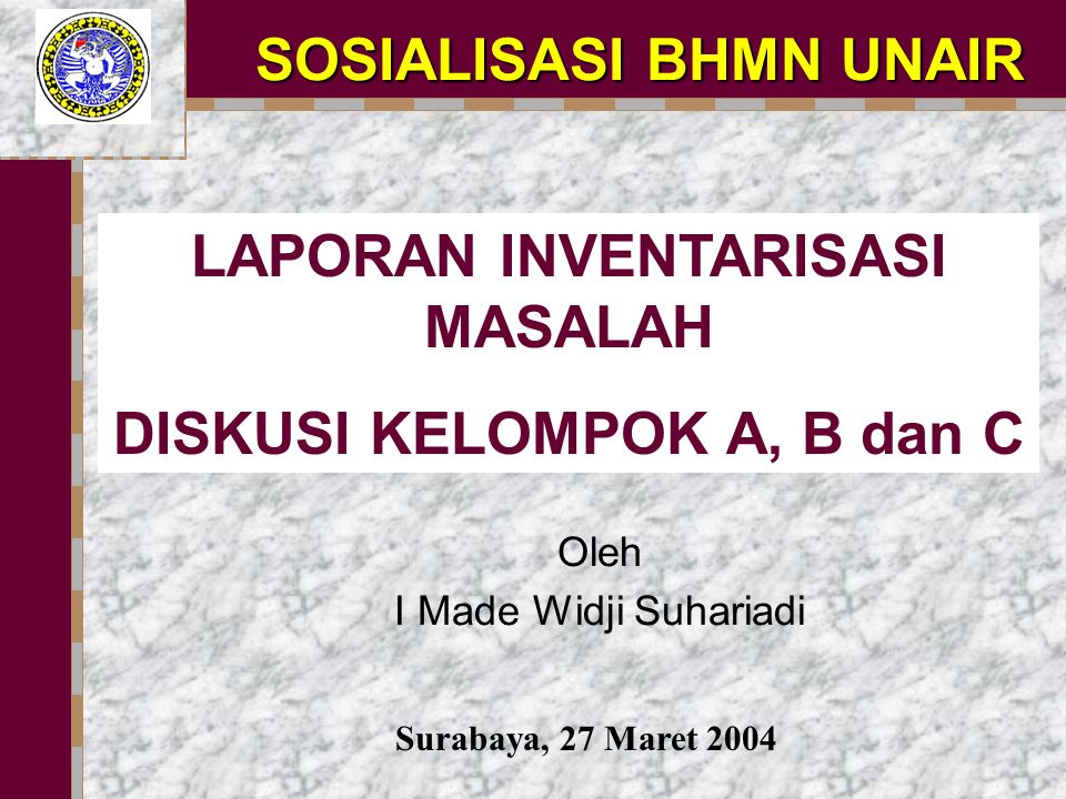 LAPORAN INVENTARISASI MASALAH DISKUSI KELOMPOK A, B dan C SOSIALISASI BHMN UNAIR Surabaya, 27 Maret 2004 Oleh I Made Widji Suhariadi
