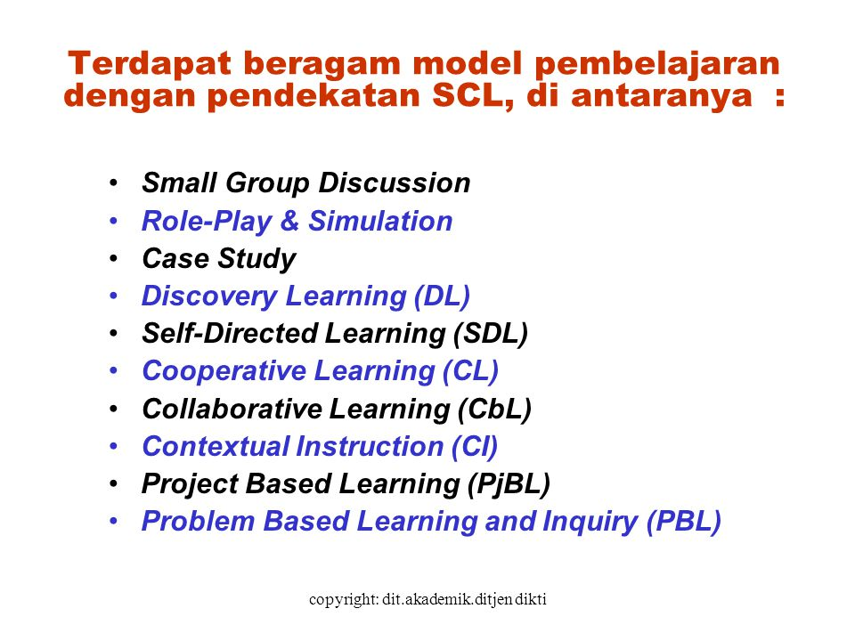 copyright: dit.akademik.ditjen dikti Terdapat beragam model pembelajaran dengan pendekatan SCL, di antaranya : Small Group Discussion Role-Play & Simu