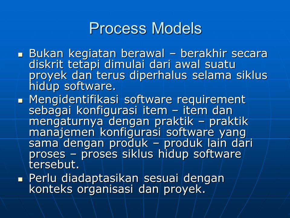 Process Models Bukan kegiatan berawal – berakhir secara diskrit tetapi dimulai dari awal suatu proyek dan terus diperhalus selama siklus hidup softwar