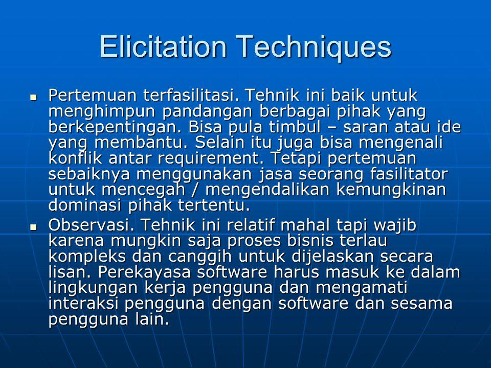 Elicitation Techniques Pertemuan terfasilitasi. Tehnik ini baik untuk menghimpun pandangan berbagai pihak yang berkepentingan. Bisa pula timbul – sara