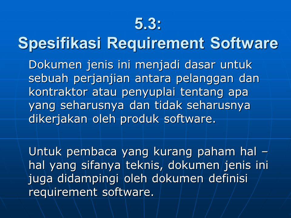 5.3: Spesifikasi Requirement Software Dokumen jenis ini menjadi dasar untuk sebuah perjanjian antara pelanggan dan kontraktor atau penyuplai tentang a