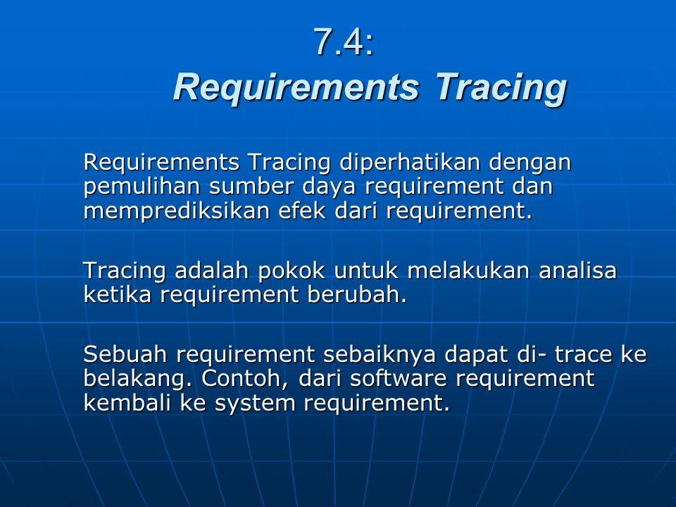 7.4: Requirements Tracing 7.4: Requirements Tracing Requirements Tracing diperhatikan dengan pemulihan sumber daya requirement dan memprediksikan efek