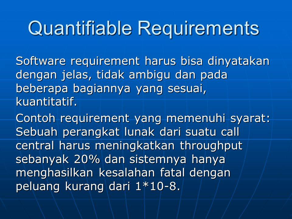 Quantifiable Requirements Software requirement harus bisa dinyatakan dengan jelas, tidak ambigu dan pada beberapa bagiannya yang sesuai, kuantitatif.