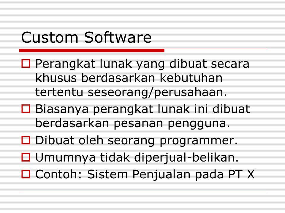 Custom Software  Perangkat lunak yang dibuat secara khusus berdasarkan kebutuhan tertentu seseorang/perusahaan.  Biasanya perangkat lunak ini dibuat