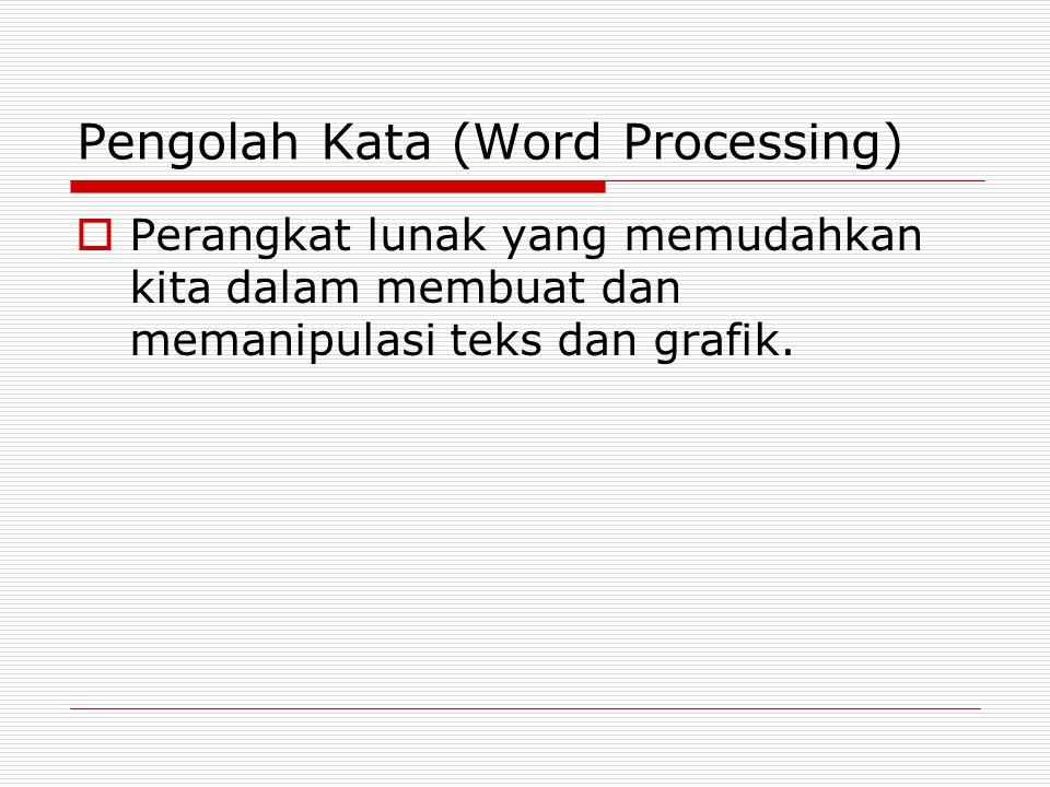 Pengolah Kata (Word Processing)  Perangkat lunak yang memudahkan kita dalam membuat dan memanipulasi teks dan grafik.
