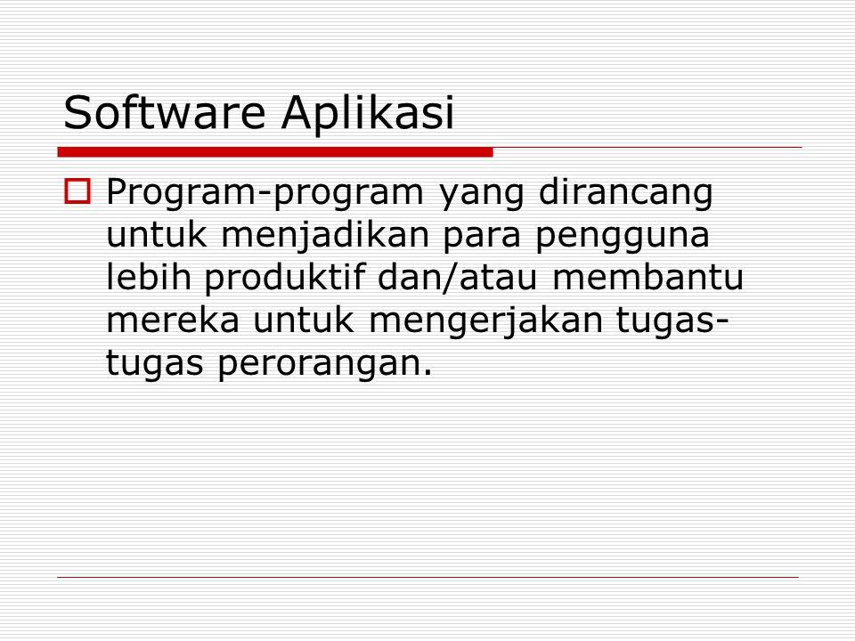 Software Aplikasi  Program-program yang dirancang untuk menjadikan para pengguna lebih produktif dan/atau membantu mereka untuk mengerjakan tugas- tu