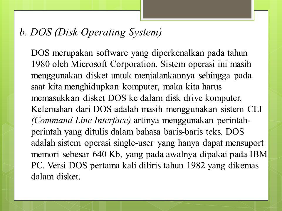 b. DOS (Disk Operating System) DOS merupakan software yang diperkenalkan pada tahun 1980 oleh Microsoft Corporation. Sistem operasi ini masih mengguna