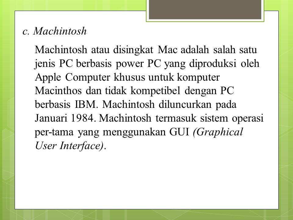 c. Machintosh Machintosh atau disingkat Mac adalah salah satu jenis PC berbasis power PC yang diproduksi oleh Apple Computer khusus untuk komputer Mac