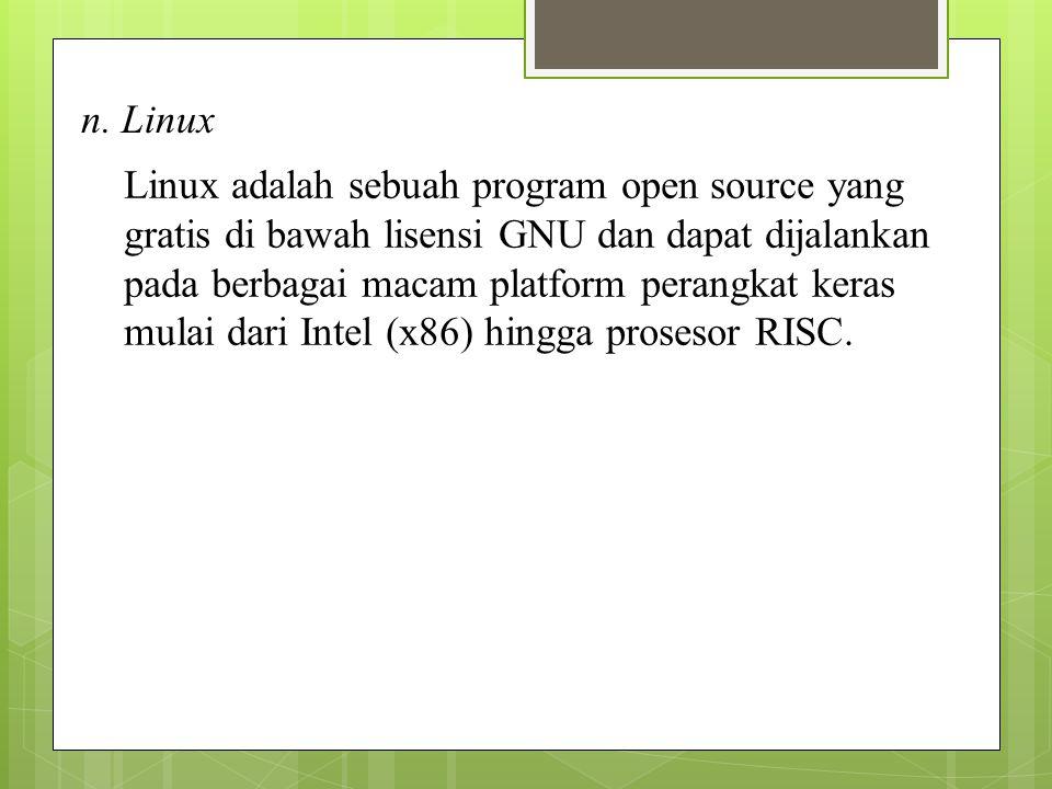 n. Linux Linux adalah sebuah program open source yang gratis di bawah lisensi GNU dan dapat dijalankan pada berbagai macam platform perangkat keras mu