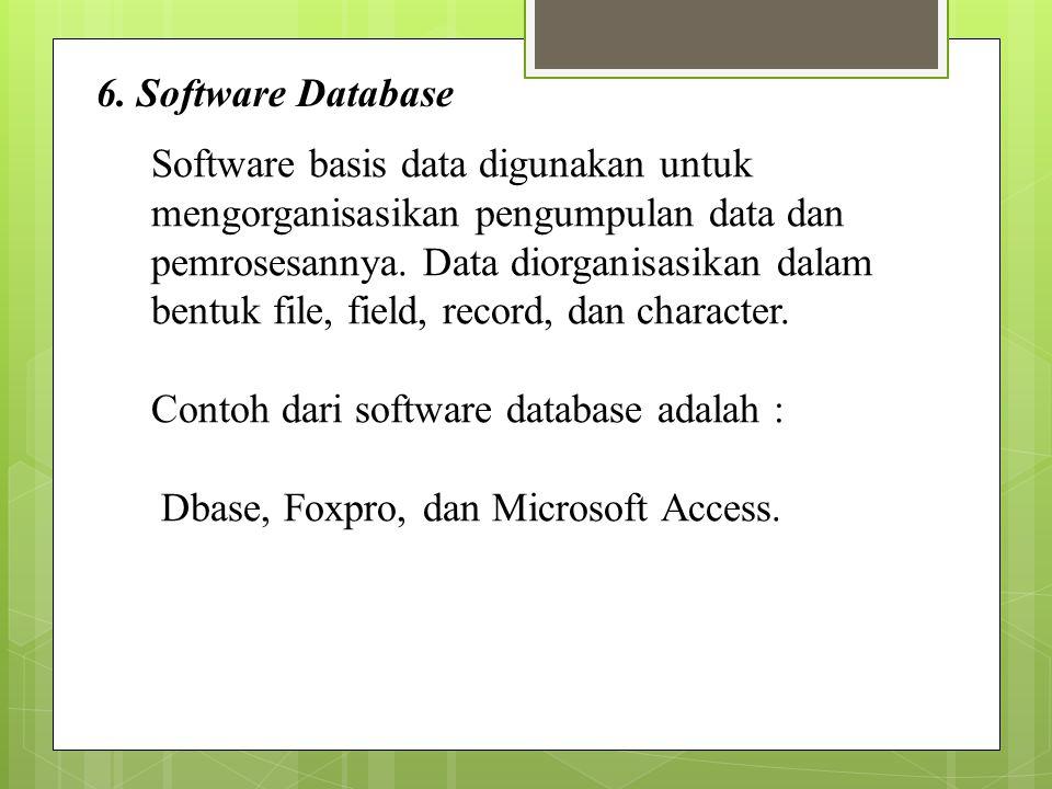 6. Software Database Software basis data digunakan untuk mengorganisasikan pengumpulan data dan pemrosesannya. Data diorganisasikan dalam bentuk file,