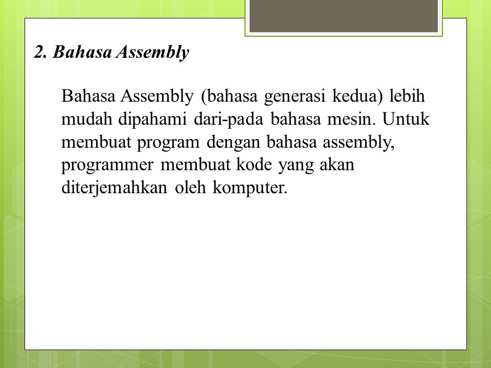 2. Bahasa Assembly Bahasa Assembly (bahasa generasi kedua) lebih mudah dipahami dari-pada bahasa mesin. Untuk membuat program dengan bahasa assembly,