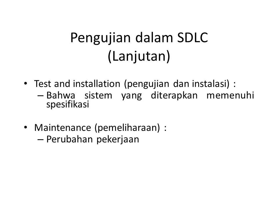 Pengujian dalam SDLC (Lanjutan) Test and installation (pengujian dan instalasi) : – Bahwa sistem yang diterapkan memenuhi spesifikasi Maintenance (pemeliharaan) : – Perubahan pekerjaan