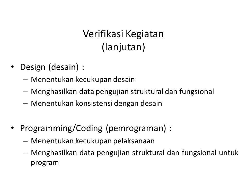 Verifikasi Kegiatan (lanjutan) Design (desain) : – Menentukan kecukupan desain – Menghasilkan data pengujian struktural dan fungsional – Menentukan konsistensi dengan desain Programming/Coding (pemrograman) : – Menentukan kecukupan pelaksanaan – Menghasilkan data pengujian struktural dan fungsional untuk program